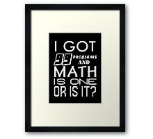 I got 99 problems and Math is one. Or is it? Framed Print