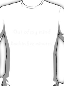 Out of my mind. Back in five minutes. White Lettering T-Shirt
