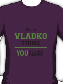 It's a VLADKO thing, you wouldn't understand !! T-Shirt