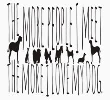 The More People I Meet, The More I Love My Dog  by EthosWear