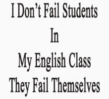 I Don't Fail Students In My English Class They Fail Themselves  by supernova23