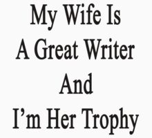 My Wife Is A Great Writer And I'm Her Trophy  by supernova23