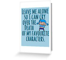 Leave me alone so I can cry over the Death of my favourite characters. Greeting Card