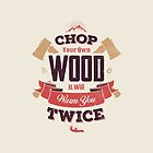 CHOP YOUR OWN WOOD by snevi