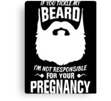 If You Tickle My Beard I'm Not Responsible for Your Pregnancy Canvas Print
