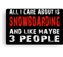 All I Care about is SNOWBOARDING and like maybe 3 people - T-shirts & Hoodies Canvas Print