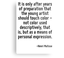It is only after years of preparation that the young artist should touch color - not color used descriptively, that is, but as a means of personal expression. Metal Print