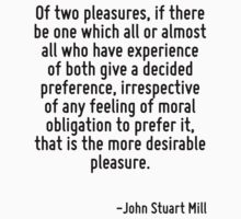 Of two pleasures, if there be one which all or almost all who have experience of both give a decided preference, irrespective of any feeling of moral obligation to prefer it, that is the more desirab by Quotr