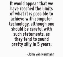 It would appear that we have reached the limits of what it is possible to achieve with computer technology, although one should be careful with such statements, as they tend to sound pretty silly in  by Quotr