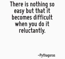 There is nothing so easy but that it becomes difficult when you do it reluctantly. by Quotr