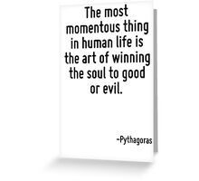 The most momentous thing in human life is the art of winning the soul to good or evil. Greeting Card
