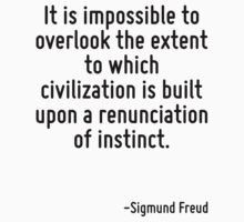 It is impossible to overlook the extent to which civilization is built upon a renunciation of instinct. by Quotr