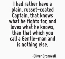 I had rather have a plain, russet-coated Captain, that knows what he fights for, and loves what he knows, than that which you call a Gentle-man and is nothing else. by Quotr