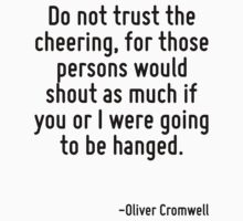 Do not trust the cheering, for those persons would shout as much if you or I were going to be hanged. by Quotr