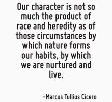 Our character is not so much the product of race and heredity as of those circumstances by which nature forms our habits, by which we are nurtured and live. by Quotr