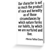 Our character is not so much the product of race and heredity as of those circumstances by which nature forms our habits, by which we are nurtured and live. Greeting Card