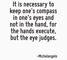 It is necessary to keep one's compass in one's eyes and not in the hand, for the hands execute, but the eye judges. by Quotr