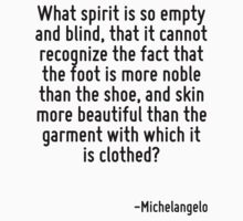 What spirit is so empty and blind, that it cannot recognize the fact that the foot is more noble than the shoe, and skin more beautiful than the garment with which it is clothed? by Quotr