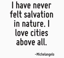 I have never felt salvation in nature. I love cities above all. by Quotr