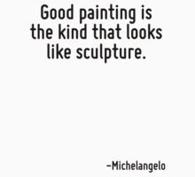 Good painting is the kind that looks like sculpture. by Quotr