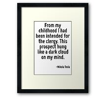 From my childhood I had been intended for the clergy. This prospect hung like a dark cloud on my mind. Framed Print