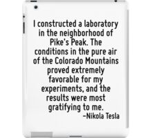 I constructed a laboratory in the neighborhood of Pike's Peak. The conditions in the pure air of the Colorado Mountains proved extremely favorable for my experiments, and the results were most gratif iPad Case/Skin