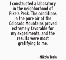 I constructed a laboratory in the neighborhood of Pike's Peak. The conditions in the pure air of the Colorado Mountains proved extremely favorable for my experiments, and the results were most gratif by Quotr