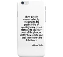 I have already demonstrated, by crucial tests, the practicability of signaling by my system from one to any other point of the globe, no matter how remote, and I shall soon convert the disbelievers. iPhone Case/Skin