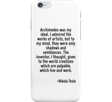 Archimedes was my ideal. I admired the works of artists, but to my mind, they were only shadows and semblances. The inventor, I thought, gives to the world creations which are palpable, which live an iPhone Case/Skin