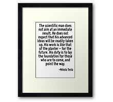 The scientific man does not aim at an immediate result. He does not expect that his advanced ideas will be readily taken up. His work is like that of the planter - for the future. His duty is to lay  Framed Print