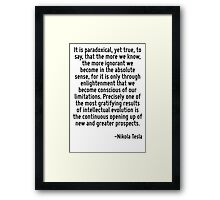 It is paradoxical, yet true, to say, that the more we know, the more ignorant we become in the absolute sense, for it is only through enlightenment that we become conscious of our limitations. Precis Framed Print