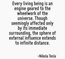 Every living being is an engine geared to the wheelwork of the universe. Though seemingly affected only by its immediate surrounding, the sphere of external influence extends to infinite distance. by Quotr