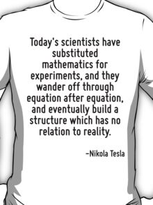 Today's scientists have substituted mathematics for experiments, and they wander off through equation after equation, and eventually build a structure which has no relation to reality. T-Shirt