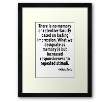 There is no memory or retentive faculty based on lasting impression. What we designate as memory is but increased responsiveness to repeated stimuli. Framed Print