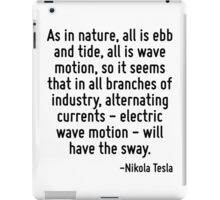 As in nature, all is ebb and tide, all is wave motion, so it seems that in all branches of industry, alternating currents - electric wave motion - will have the sway. iPad Case/Skin