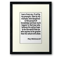 Learn from me, if not by my precepts, then by my example, how dangerous is the pursuit of knowledge and how much happier is that man who believes his native town to be the world than he who aspires t Framed Print