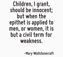 Children, I grant, should be innocent; but when the epithet is applied to men, or women, it is but a civil term for weakness. by Quotr