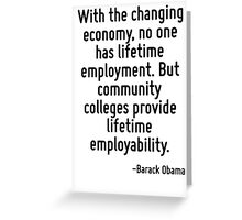 With the changing economy, no one has lifetime employment. But community colleges provide lifetime employability. Greeting Card
