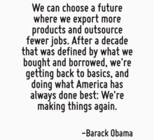 We can choose a future where we export more products and outsource fewer jobs. After a decade that was defined by what we bought and borrowed, we're getting back to basics, and doing what America has by Quotr