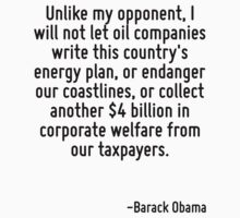 Unlike my opponent, I will not let oil companies write this country's energy plan, or endanger our coastlines, or collect another $4 billion in corporate welfare from our taxpayers. by Quotr