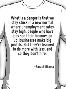 What is a danger is that we stay stuck in a new normal where unemployment rates stay high, people who have jobs see their incomes go up, businesses make big profits. But they're learned to do more wi T-Shirt