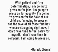 With patient and firm determination, I am going to press on for jobs. I'm going to press on for equality. I'm going to press on for the sake of our children. I'm going to press on for the sake of all by Quotr