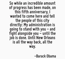 So while an incredible amount of progress has been made, on this fifth anniversary, I wanted to come here and tell the people of this city directly: My administration is going to stand with you - and by Quotr