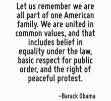 Let us remember we are all part of one American family. We are united in common values, and that includes belief in equality under the law, basic respect for public order, and the right of peaceful p by Quotr
