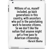 Millions of us, myself included, go back generations in this country, with ancestors who put in the painstaking work to become citizens. So we don't like the notion that anyone might get a free pass  iPad Case/Skin