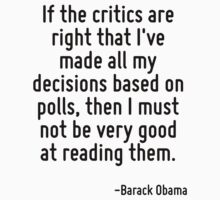 If the critics are right that I've made all my decisions based on polls, then I must not be very good at reading them. by Quotr