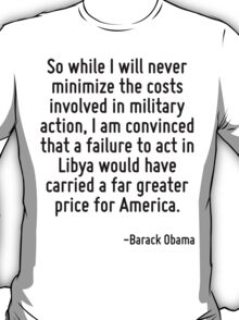 So while I will never minimize the costs involved in military action, I am convinced that a failure to act in Libya would have carried a far greater price for America. T-Shirt