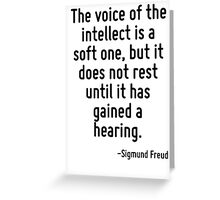 The voice of the intellect is a soft one, but it does not rest until it has gained a hearing. Greeting Card