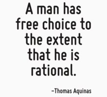 A man has free choice to the extent that he is rational. by Quotr
