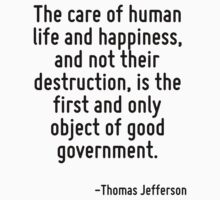 The care of human life and happiness, and not their destruction, is the first and only object of good government. by Quotr
